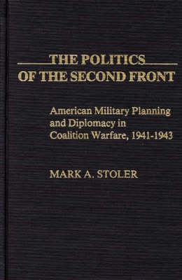The Politics of the Second Front: American Military Planning and Diplomacy in Coalition Warfare, 1941-43 - Contributions in Military Studies No. 12 (Hardback)