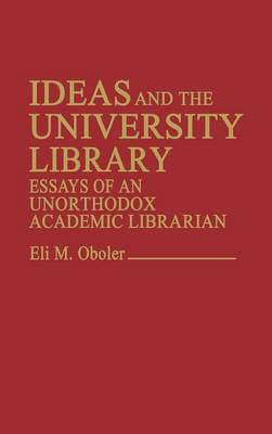 Ideas and the University Library: Essays of an Unorthodox Academic Librarian (Hardback)