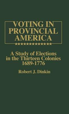 Voting in Provincial America: A Study of Elections in the Thirteen Colonies, 1689-1776 (Hardback)