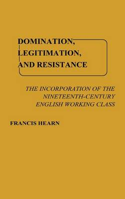 Domination, Legitimation, and Resistance: The Incorporation of the Nineteenth Century English Working Class (Hardback)