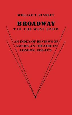 Broadway in the West End: An Index of Reviews of American Theatre in London, 1950-1975 (Hardback)