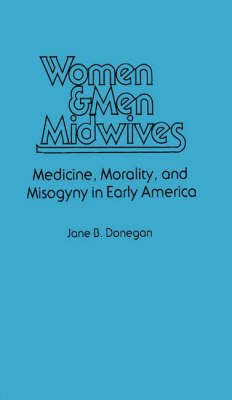 Women & Men Midwives: Medicine, Morality, and Misogyny in Early America (Hardback)
