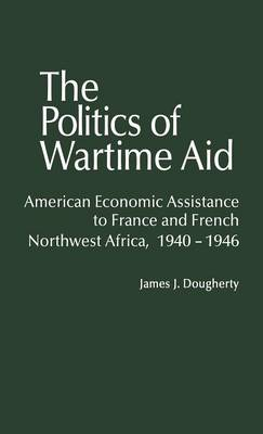 The Politics of Wartime Aid: American Economic Assistance to France and French Northwest Africa, 1940-1946 (Hardback)