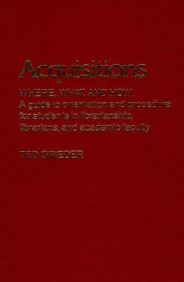 Acquisitions--Where, What, and How: A Guide to Orientation and Procedure for Students in Librarianship, Librarians, and Academic Faculty (Hardback)