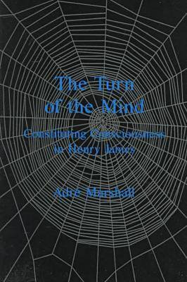 The Turn Of The Mind: Constituting Consciousness in Henry James (Hardback)