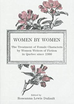 Women by Women: Treatment of Female Characters by Women Writers of Fiction in Quebec Since 1980 (Hardback)