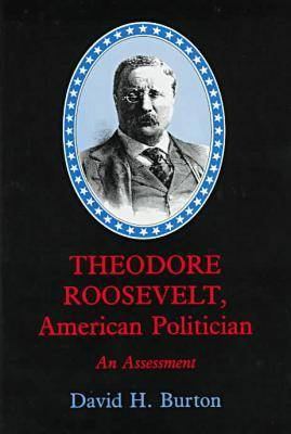 Theodore Roosevelt, American Politician: An Assessment (Hardback)