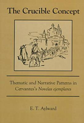 """The Crucible Concept: Thematic and Narrative Patterns in Cervantes's """"Novelas Ejemplares"""" (Hardback)"""