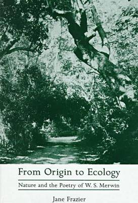 From Origin to Ecology: Nature and the Poetry of W.S.Merwin (Hardback)