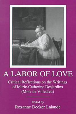 A Labor of Love: Critical Reflections on the Writings of Marie-Catherine Desjardins (Mme De Villedieu) (Hardback)