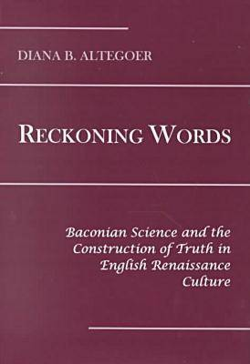 Reckoning Words: Baconian Science and the Construction of Truth in the English Renaissance (Hardback)