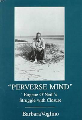 Perverse Mind: Eugene O'Neill's Struggle With Closure - Contemporary Irish Writers (Hardback)
