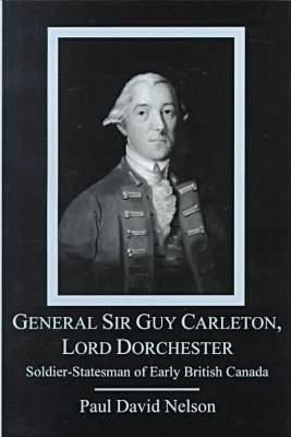 General Sir Guy Carleton, Lord Dorchester: Soldier, Statesman of Early British Canada (Hardback)