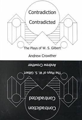 Contradiction Contradicted: The Plays of W.S. Gilbert (Hardback)
