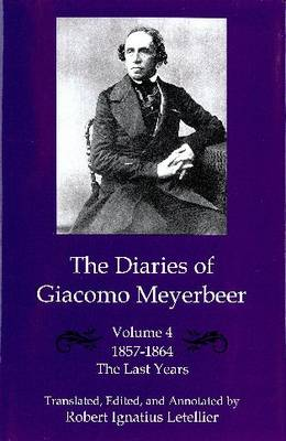 The The Diaries of Giacomo Meyerbeer: The Diaries of Giacomo Meyerbeer v. 4; Last Years 1857-1864 Last Years 1857-1864 v. 4 (Hardback)