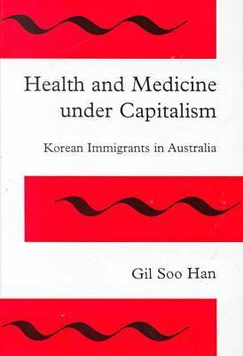 Health and Medicine Under Capitalism: Korean Immigrants in Australia (Hardback)