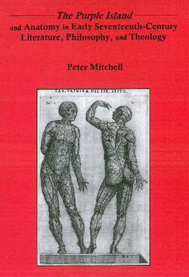 "The ""Purple Island"" and Anatomy in Early Seventeenth-century Literature, Philosophy, and Theology (Hardback)"