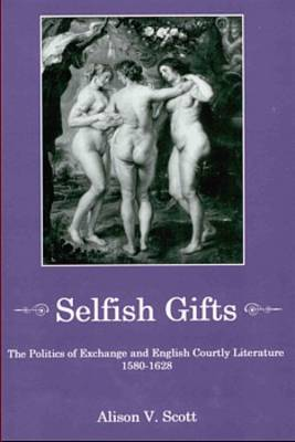 Selfish Gifts: The Politics of Exchange and English Courtly Literature, 1580-1628 (Hardback)