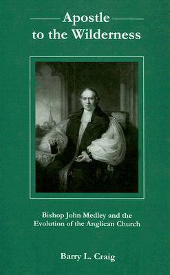 Apostle to the Wilderness: Bishop John Medley and the Evolution of the Anglican Church (Hardback)