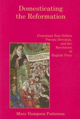 Domesticating the Reformation: Protestant Bestsellers, Private Devotion, and the Revolution of English Piety (Hardback)