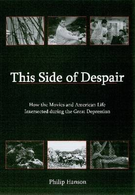 This Side of Despair: How the Movies and American Life Intersected Durning the Great Depression (Hardback)