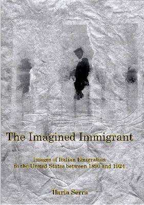 The Imagined Immigrant: Images of Italian Emigration to the United States Between 1890 and 1924 (Hardback)