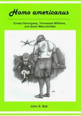 Homo Americanus: Ernest Hemingway, Tenessee Williams, and Queer Masculinities (Hardback)