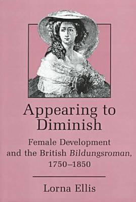Appearing to Diminish: Female Development and the British Bildungsroman, 1750-1850 (Hardback)