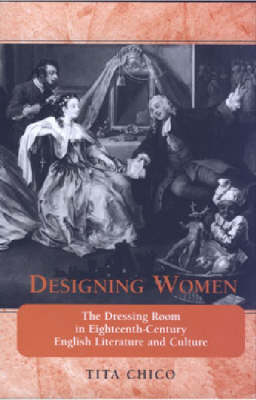 Designing Women: The Dressing Room in Eighteenth-century English Literature and Culture - Bucknell Studies in Eighteenth Century Literature and Culture (Hardback)