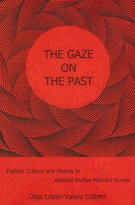 The Gaze on the Past: Popular Culture and History in Antonio Munoz Molina's Novels (Hardback)