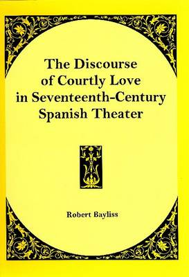 The Discourse of Courtly Love in Seventeenth-century Spanish Theater (Hardback)