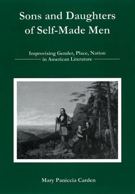 Sons and Daughters of Self-made Men: Improvising Gender, Place, and Nation in American Literature (Hardback)
