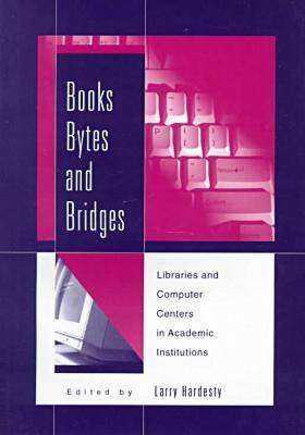 Books, Bytes, and Bridges: Libraries and Computer Centers in Academic Institutions (Paperback)