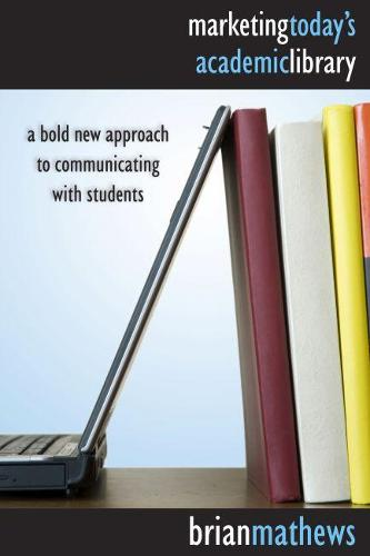 Marketing Today's Academic Library: A Bold New Approach to Communicating with Students (Paperback)
