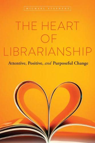 The Heart of Librarianship: Attentive, Positive, and Purposeful Change (Paperback)