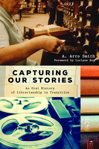 Capturing Our Stories: An Oral History of Librarianship in Transition (Paperback)