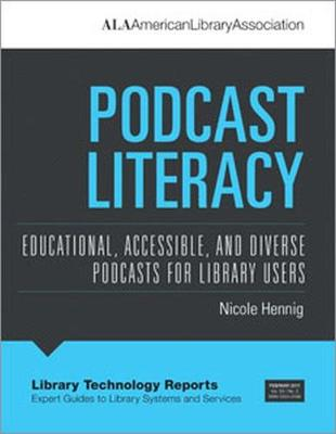 Podcast Literacy: Educational, Accessible, and Diverse Podcasts for Library Users - Library Technology Reports (Paperback)