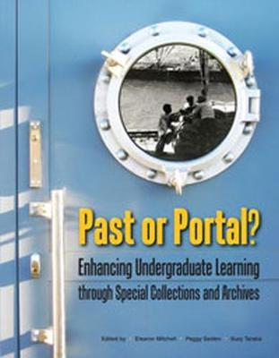 Past or Portal?: Enhancing Undergraduate Learning through Special Collections and Archives (Paperback)