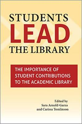 Students Lead the Library: The Importance of Student Contributions to the Academic Library (Paperback)