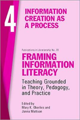 Framing Information Literacy, Volume 4: Information Creation as a Process (Paperback)