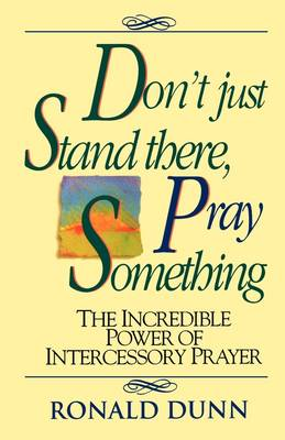 Don't Just Stand There Pray Something: The Incredible Power of Intercessory Prayer (Paperback)