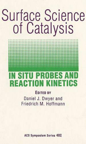 Surface Science of Catalysis: In Situ Probes and Reaction Kinetics - ACS Symposium Series 482 (Hardback)