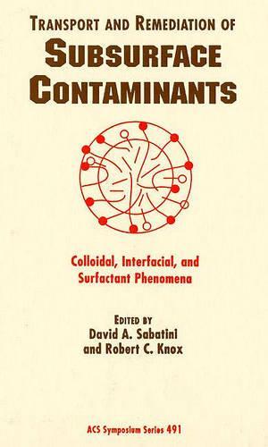 Transport and Remediation of Subsurface Contaminants: Colloidal, Interfacial, and Surfactant Phenomena - ACS Symposium Series 491 (Hardback)