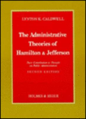 Administrative Theories of Hamilton & Jefferson: Their Contribution to Thought on Public Administration (Hardback)