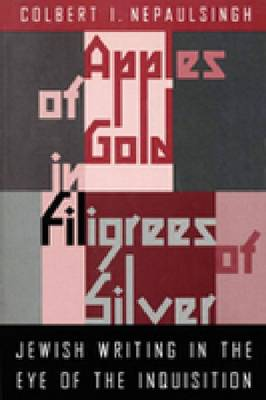 Apples of Gold in Filigrees of Silver: Jewish Writing in the Eye of the Spanish Inquisition (Hardback)