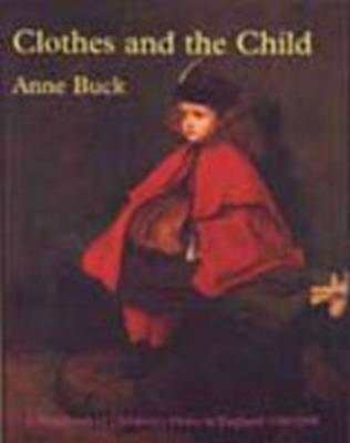 Clothes and the Child: A Handbook of Children's Dress in England, 1500-1900 (Paperback)