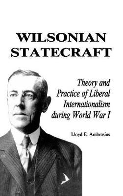 Wilsonian Statecraft: Theory and Practice of Liberal Internationalism During World War I (America in the Modern World) - America in the Modern World (Hardback)