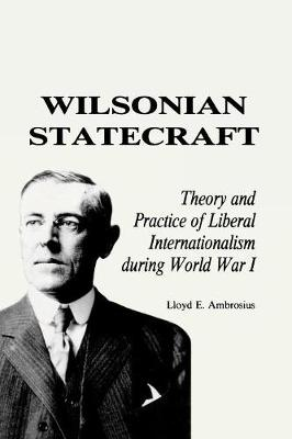 Wilsonian Statecraft: Theory and Practice of Liberal Internationalism During World War I (America in the Modern World) - America in the Modern World (Paperback)