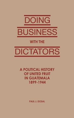 Doing Business with the Dictators: A Political History of United Fruit in Guatemala, 1899-1944 - Latin American Silhouettes (Hardback)