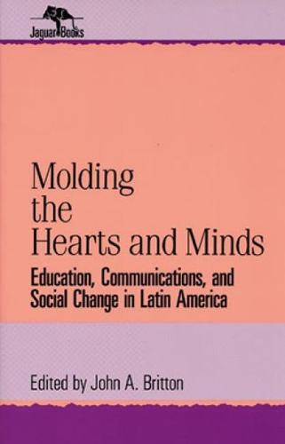 Molding the Hearts and Minds: Education, Communications, and Social Change in Latin America - Jaguar Books on Latin America (Paperback)